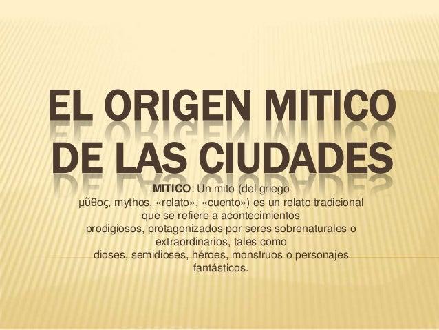 EL ORIGEN MITICODE LAS CIUDADESMITICO: Un mito (del griegoμῦθος, mythos, «relato», «cuento») es un relato tradicionalque s...
