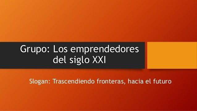 Grupo: Los emprendedores del siglo XXI Slogan: Trascendiendo fronteras, hacia el futuro