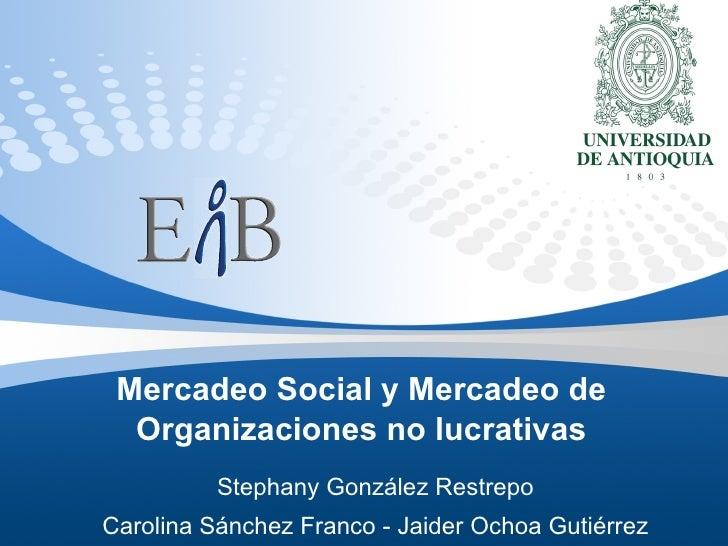Mercadeo Social y Mercadeo de Organizaciones no lucrativas Stephany González Restrepo Carolina Sánchez Franco - Jaider Och...
