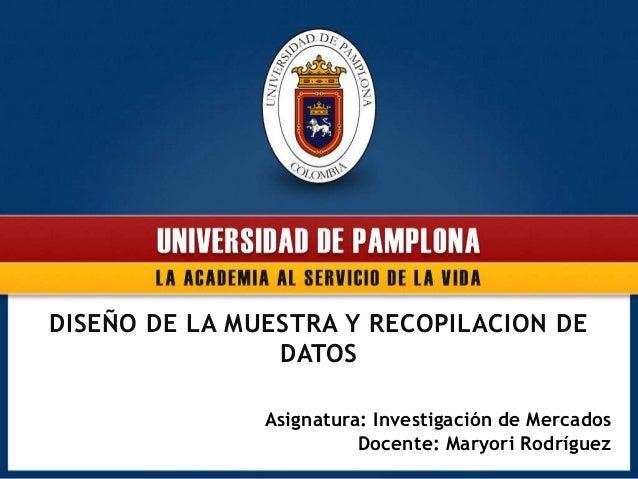 DISEÑO DE LA MUESTRA Y RECOPILACION DEDATOSAsignatura: Investigación de MercadosDocente: Maryori Rodríguez