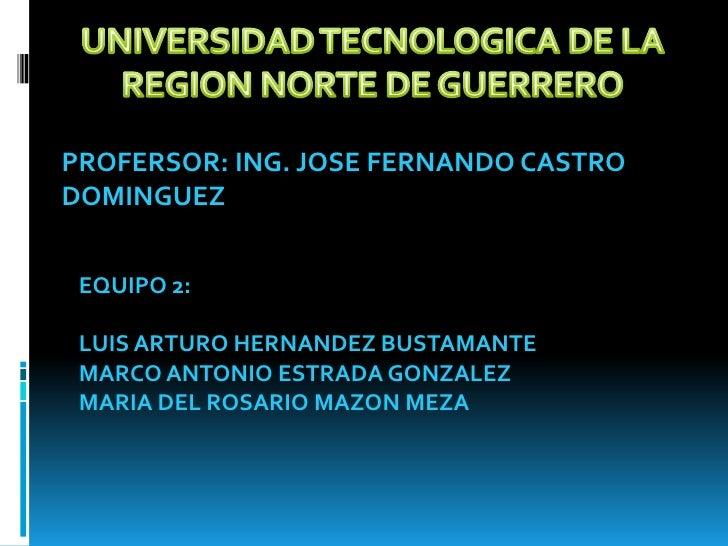 UNIVERSIDAD TECNOLOGICA DE LA <br />REGION NORTE DE GUERRERO<br />PROFERSOR: ING. JOSE FERNANDO CASTRO DOMINGUEZ<br />EQUI...