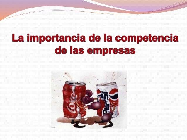 La importancia de la competencia es crear estrategias comparativas que permitan sostener y mejorar la posición que tenga l...