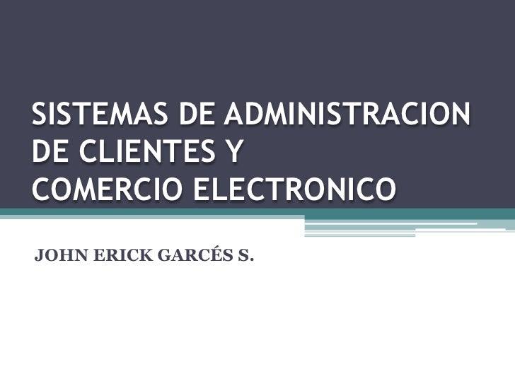 SISTEMAS DE ADMINISTRACION DE CLIENTES Y COMERCIO ELECTRONICO <br />JOHN ERICK GARCÉS S.<br />
