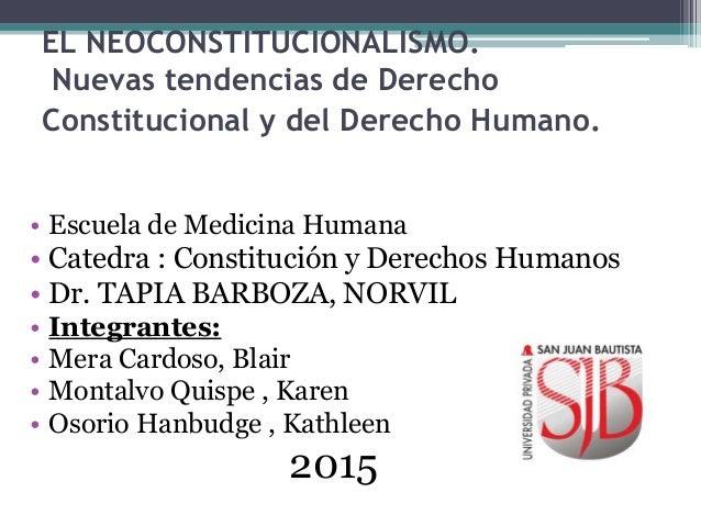 EL NEOCONSTITUCIONALISMO. Nuevas tendencias de Derecho Constitucional y del Derecho Humano. • Escuela de Medicina Humana •...