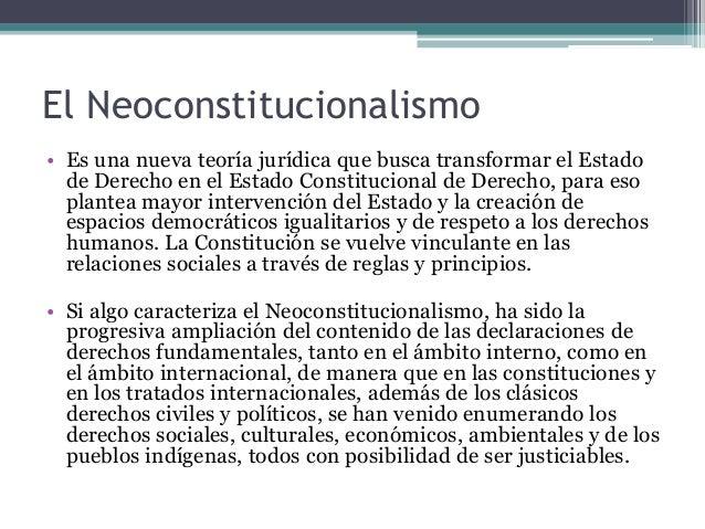 El Neoconstitucionalismo • Es una nueva teoría jurídica que busca transformar el Estado de Derecho en el Estado Constituci...