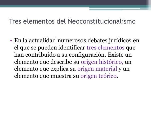 Tres elementos del Neoconstitucionalismo • En la actualidad numerosos debates jurídicos en el que se pueden identificar tr...