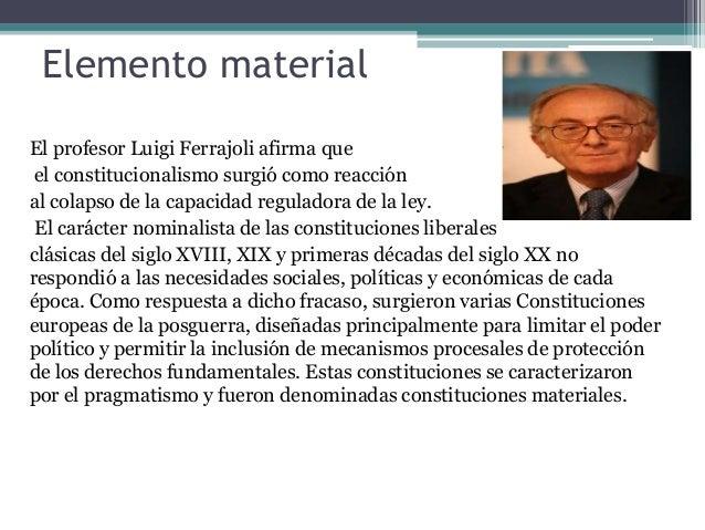 Elemento material El profesor Luigi Ferrajoli afirma que el constitucionalismo surgió como reacción al colapso de la capac...