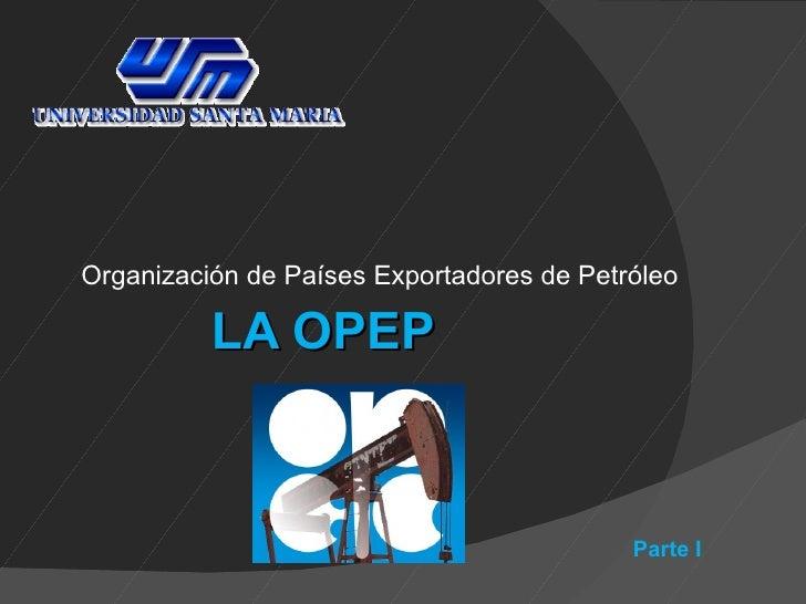 Organización de Países Exportadores de Petróleo          LA OPEP                                           Parte I
