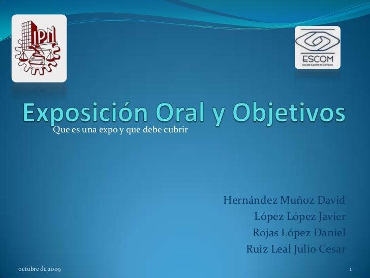 Exposición Oral y Objetivos<br />Que es una expo y que debe cubrir<br />Hernández Muñoz David<br />López López Javier<br /...