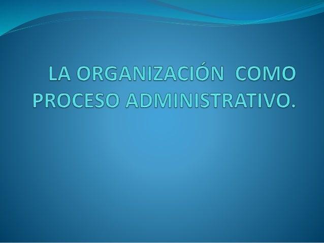 LA ORGANIZACIÓN COMO  PROCESO ADMINISTRATIVO.   La organización es la segunda fase del proceso  administrativo.   A trav...