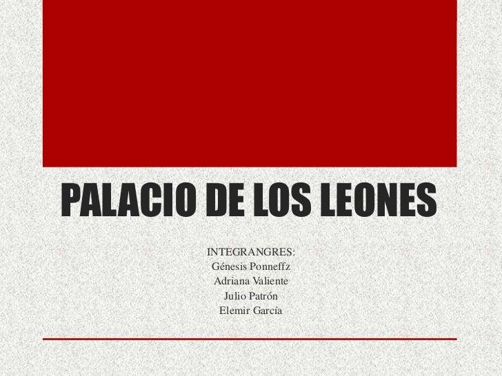 PALACIO DE LOS LEONES        INTEGRANGRES:         Génesis Ponneffz         Adriana Valiente           Julio Patrón       ...