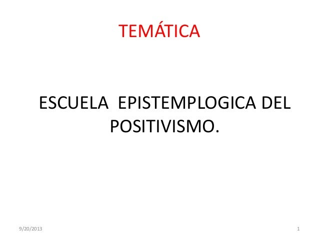 TEMÁTICA ESCUELA EPISTEMPLOGICA DEL POSITIVISMO. 9/20/2013 1