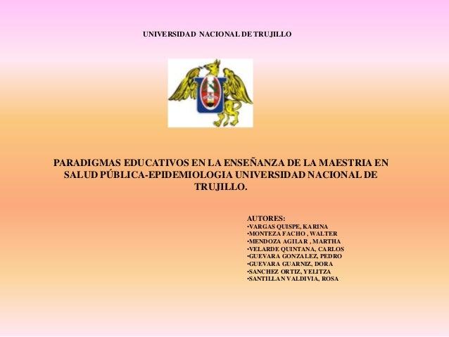 UNIVERSIDAD NACIONAL DE TRUJILLOPARADIGMAS EDUCATIVOS EN LA ENSEÑANZA DE LA MAESTRIA EN  SALUD PÚBLICA-EPIDEMIOLOGIA UNIVE...
