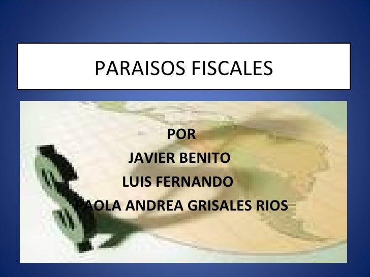 PARAISOS FISCALES POR JAVIER BENITO  LUIS FERNANDO  PAOLA ANDREA GRISALES RIOS
