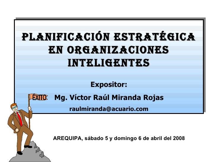 PLANIFICACIÓN ESTRATÉGICA EN ORGANIZACIONES INTELIGENTES Expositor: Mg. Víctor Raúl Miranda Rojas [email_address] AREQUIPA...