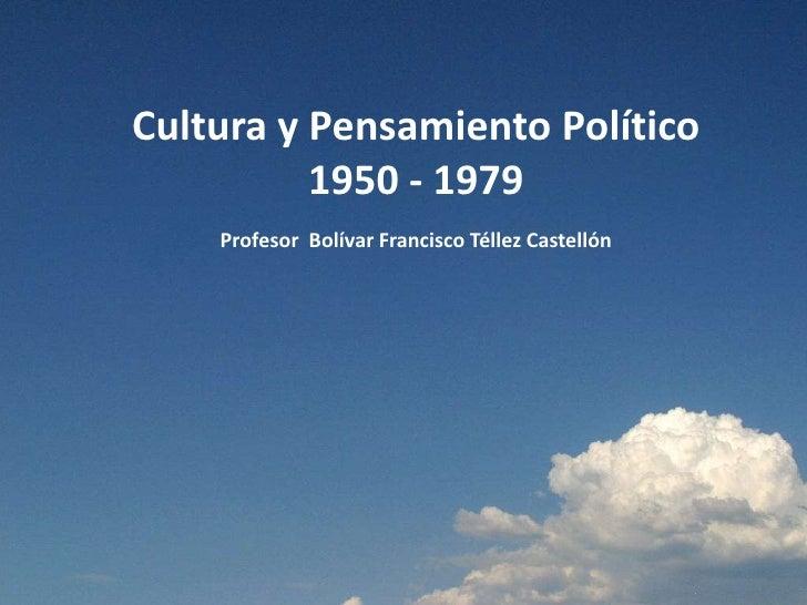 Cultura y Pensamiento Político          1950 - 1979    Profesor Bolívar Francisco Téllez Castellón