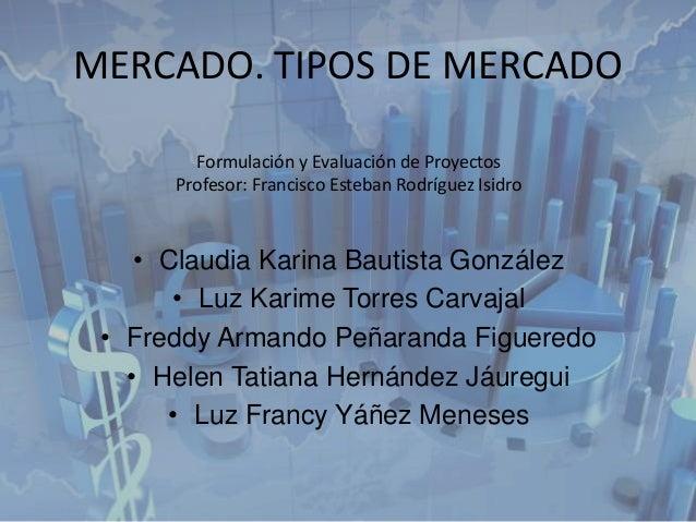 MERCADO. TIPOS DE MERCADO • Claudia Karina Bautista González • Luz Karime Torres Carvajal • Freddy Armando Peñaranda Figue...