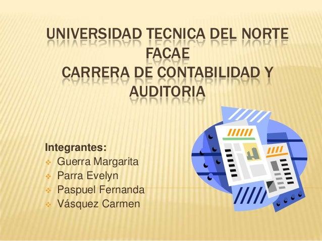 UNIVERSIDAD TECNICA DEL NORTE            FACAE  CARRERA DE CONTABILIDAD Y          AUDITORIAIntegrantes: Guerra Margarita...