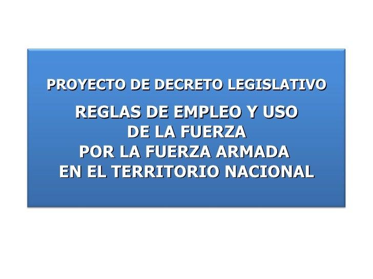 PROYECTO DE DECRETO LEGISLATIVO REGLAS DE EMPLEO Y USO DE LA FUERZA POR LA FUERZA ARMADA  EN EL TERRITORIO NACIONAL