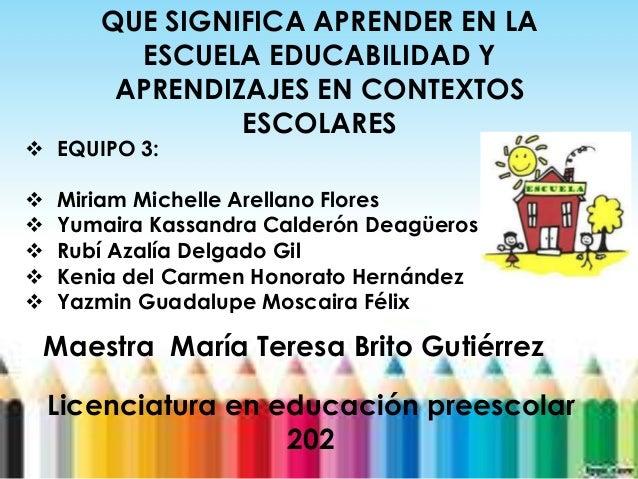 }QUE SIGNIFICA APRENDER EN LAESCUELA EDUCABILIDAD YAPRENDIZAJES EN CONTEXTOSESCOLARES EQUIPO 3: Miriam Michelle Arellano...