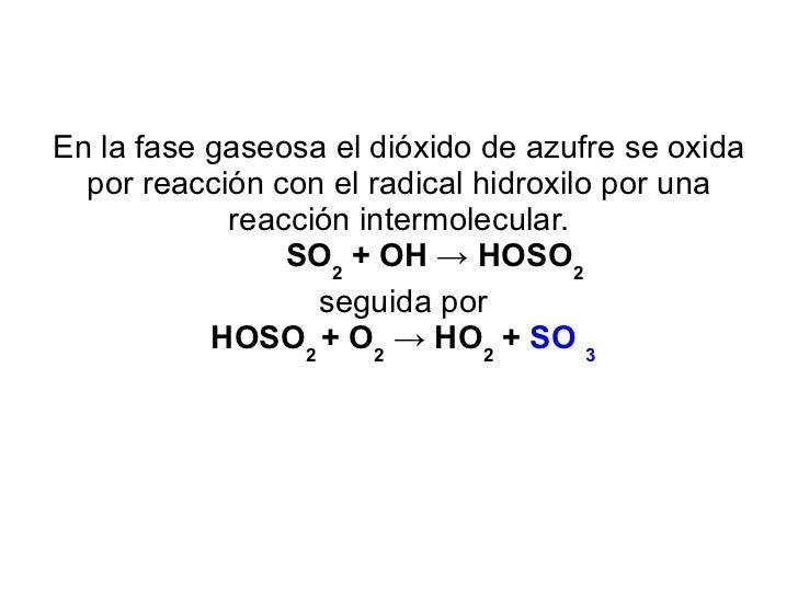 En la fase gaseosa el dióxido de azufre se oxida por reacción con el radical hidroxilo por una reacción intermolecular. SO...