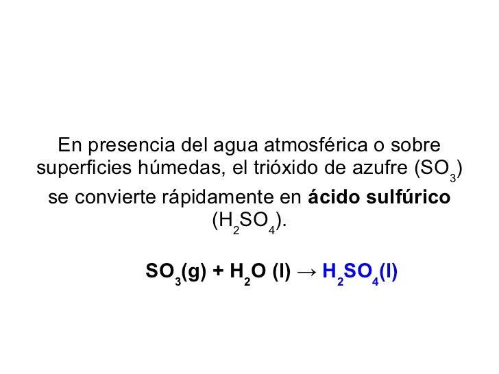 En presencia del agua atmosférica o sobre superficies húmedas, el trióxido de azufre (SO 3 ) se convierte rápidamente en  ...
