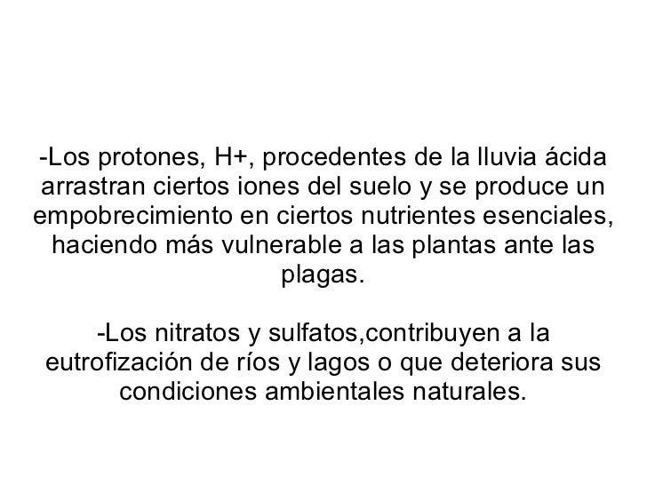 -Los protones, H+, procedentes de la lluvia ácida arrastran ciertos iones del suelo y se produce un empobrecimiento en cie...