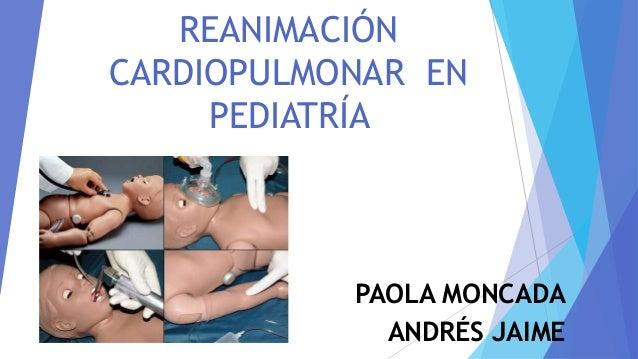 REANIMACIÓN CARDIOPULMONAR EN PEDIATRÍA PAOLA MONCADA ANDRÉS JAIME