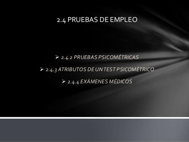 2.4 PRUEBAS DE EMPLEO   2.4.2 PRUEBAS PSICOMÉTRICAS  2.4.3 ATRIBUTOS DE UN TEST PSICOMĖTRICO   2.4.4 EXÁMENES MÉDICOS