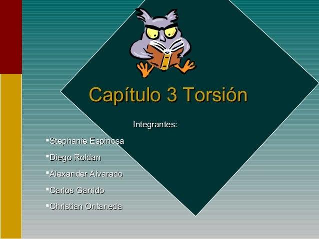 Capítulo 3 TorsiónCapítulo 3 TorsiónIntegrantes:Integrantes:Stephanie EspinosaStephanie EspinosaDiego RoldanDiego Roldan...