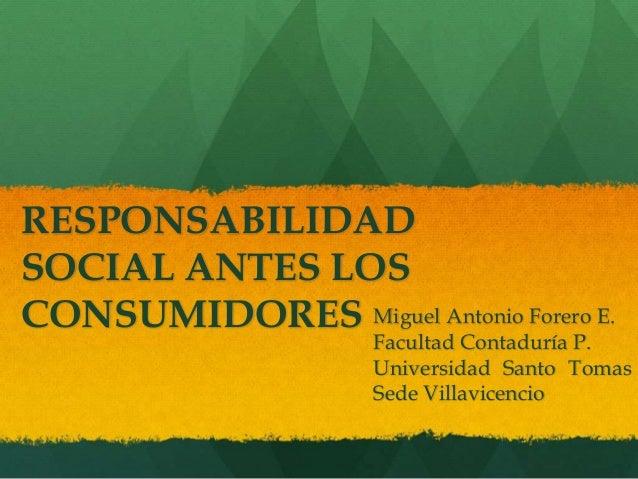 RESPONSABILIDAD SOCIAL ANTES LOS CONSUMIDORES Miguel Antonio Forero E. Facultad Contaduría P. Universidad Santo Tomas Sede...