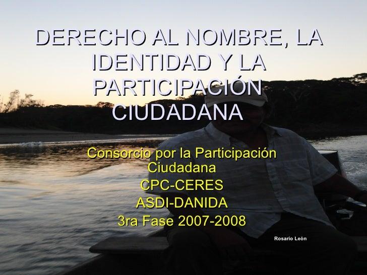 DERECHO AL NOMBRE, LA IDENTIDAD Y LA PARTICIPACIÓN CIUDADANA Consorcio por la Participación Ciudadana CPC-CERES ASDI-DANID...