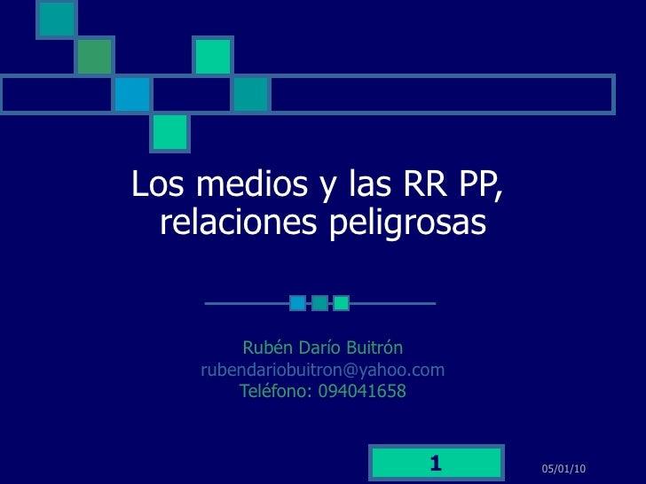 Los medios y las RR PP,  relaciones peligrosas Rubén Darío Buitrón rubendariobuitron @yahoo.com Teléfono: 094041658 05/01/10