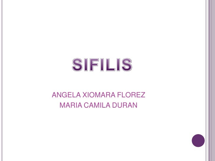 ANGELA XIOMARA FLOREZ<br />MARIA CAMILA DURAN<br />SIFILIS<br />