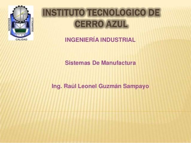 INGENIERÍA INDUSTRIAL Sistemas De Manufactura Ing. Raúl Leonel Guzmán Sampayo