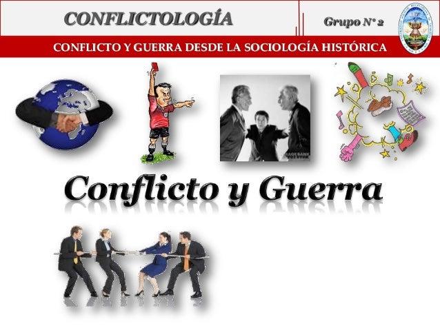 CONFLICTO Y GUERRA DESDE LA SOCIOLOGÍA HISTÓRICA CONFLICTOLOGÍA Grupo N 2