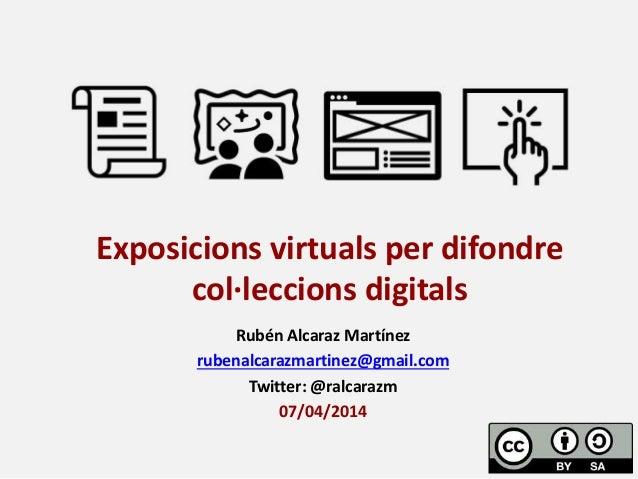 Rubén Alcaraz Martínez rubenalcarazmartinez@gmail.com Twitter: @ralcarazm 07/04/2014 Exposicions virtuals per difondre col...