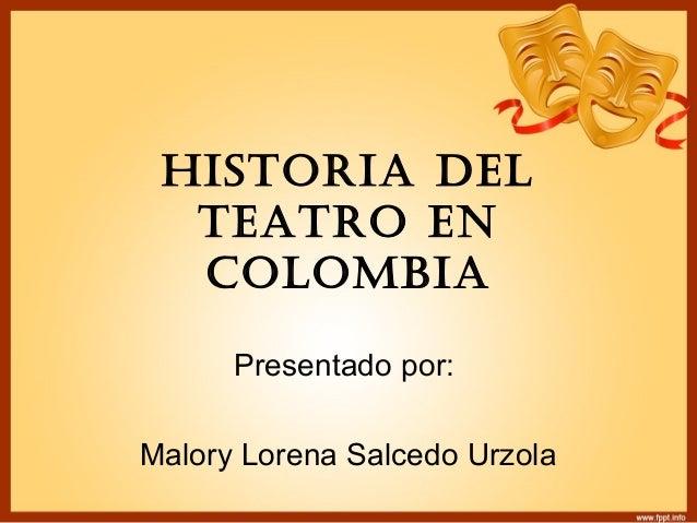 HISTORIA DEL TEATRO EN COLOMBIA Presentado por: Malory Lorena Salcedo Urzola