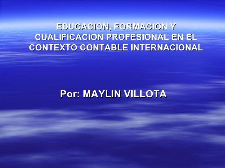EDUCACION, FORMACION Y CUALIFICACION PROFESIONAL EN EL CONTEXTO CONTABLE INTERNACIONAL Por: MAYLIN VILLOTA
