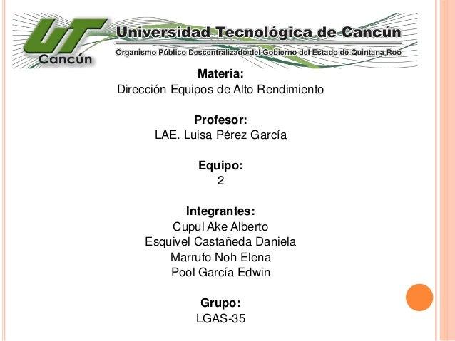 Materia: Dirección Equipos de Alto Rendimiento Profesor: LAE. Luisa Pérez García Equipo: 2 Integrantes: Cupul Ake Alberto ...