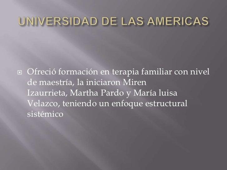 UNIVERSIDAD DE LAS AMERICAS<br />Ofreció formación en terapia familiar con nivel de maestría, la iniciaron Miren Izaurriet...