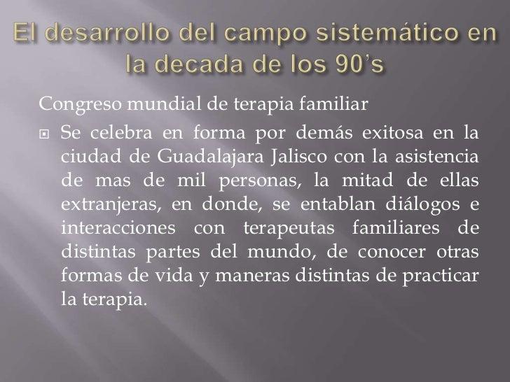 El desarrollo del campo sistemático en la decada de los 90's<br />Congreso mundial de terapia familiar<br />Se celebra en ...