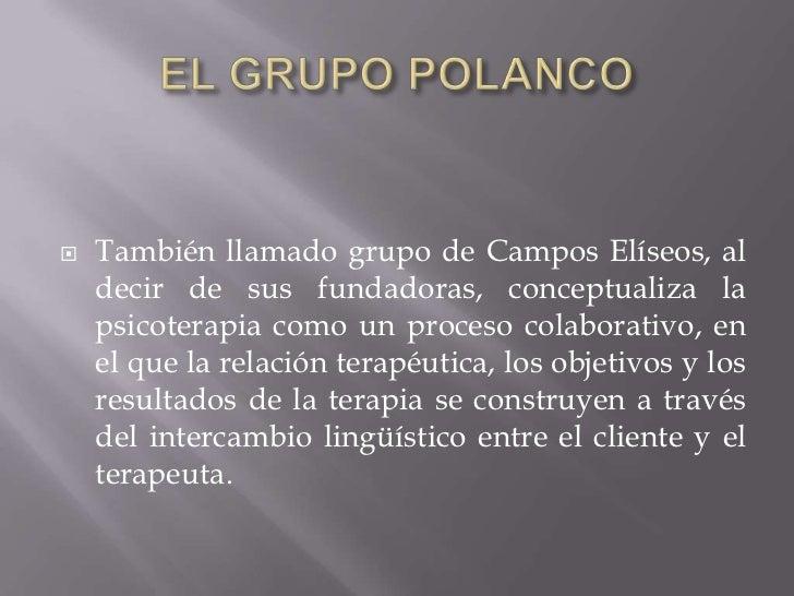 EL GRUPO POLANCO<br />También llamado grupo de Campos Elíseos, al decir de sus fundadoras, conceptualiza la psicoterapia c...