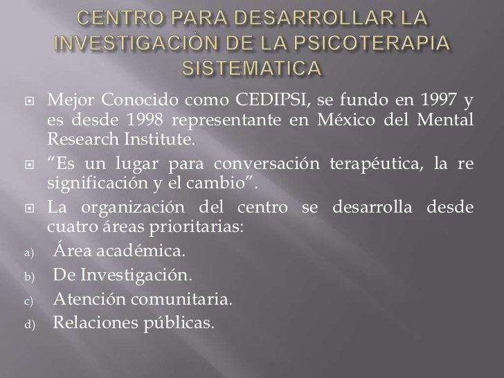 CENTRO PARA DESARROLLAR LA INVESTIGACIÒN DE LA PSICOTERAPIA SISTEMATICA<br />Mejor Conocido como CEDIPSI, se fundo en 1997...
