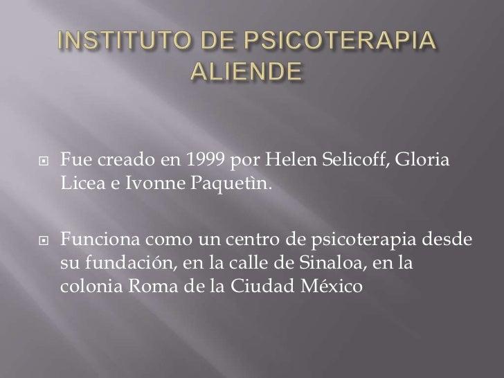 INSTITUTO DE PSICOTERAPIA ALIENDE<br />Fue creado en 1999 por Helen Selicoff, Gloria Licea e Ivonne Paquetìn.<br />Funcion...