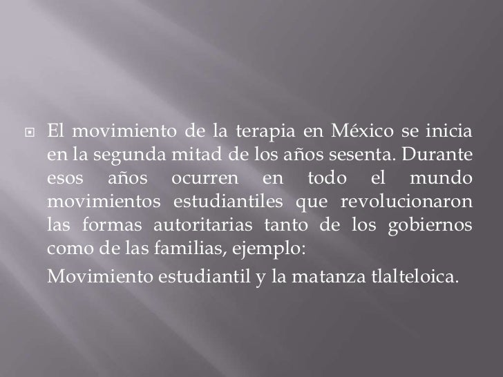 El movimiento de la terapia en México se inicia en la segunda mitad de los años sesenta. Durante esos años ocurren en todo...