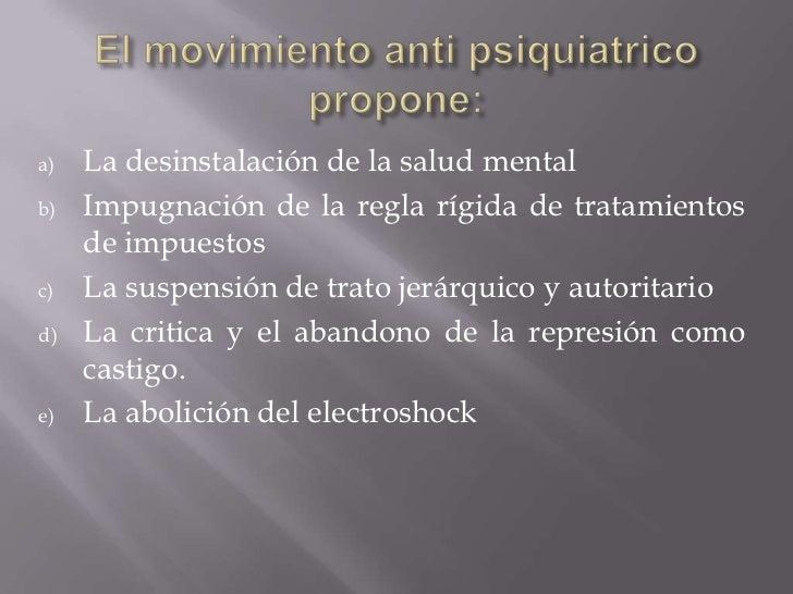 El movimiento anti psiquiatrico propone:<br />La desinstalación de la salud mental <br />Impugnación de la regla rígida de...