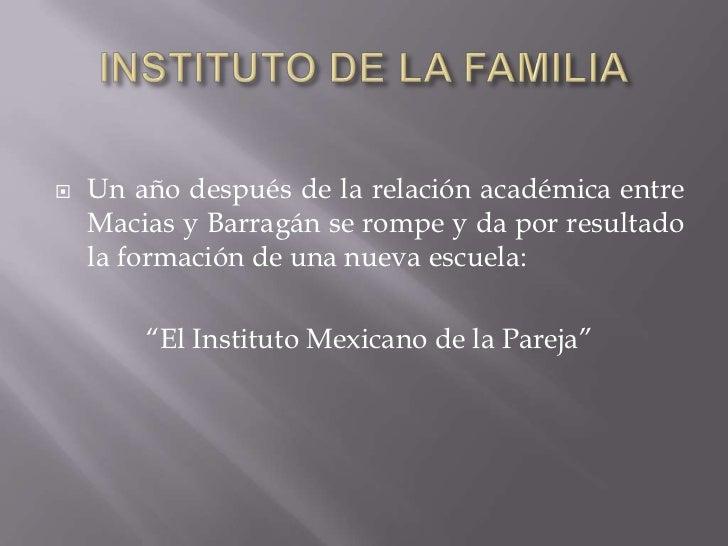 INSTITUTO DE LA FAMILIA<br />Un año después de la relación académica entre Macias y Barragán se rompe y da por resultado l...