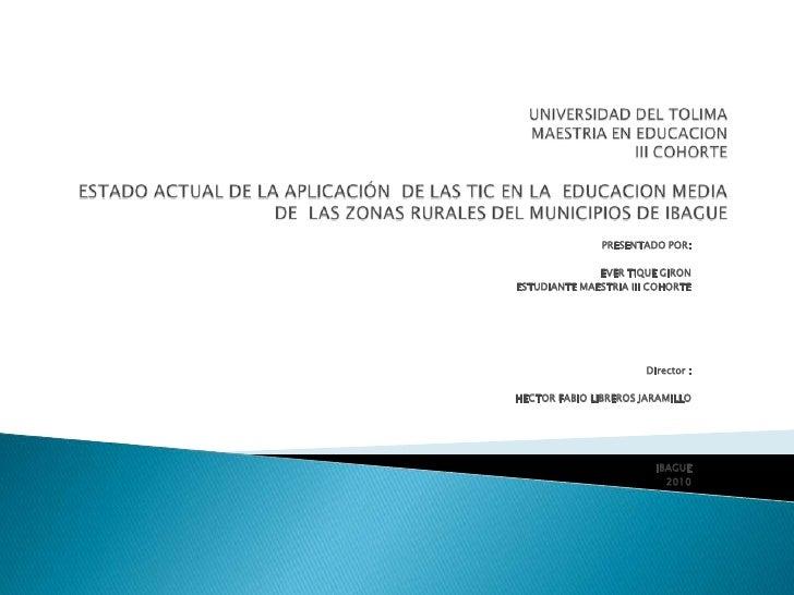 UNIVERSIDAD DEL TOLIMAMAESTRIA EN EDUCACION III COHORTEESTADO ACTUAL DE LA APLICACIÓN  DE LAS TIC EN LA  EDUCACION MEDIA ...