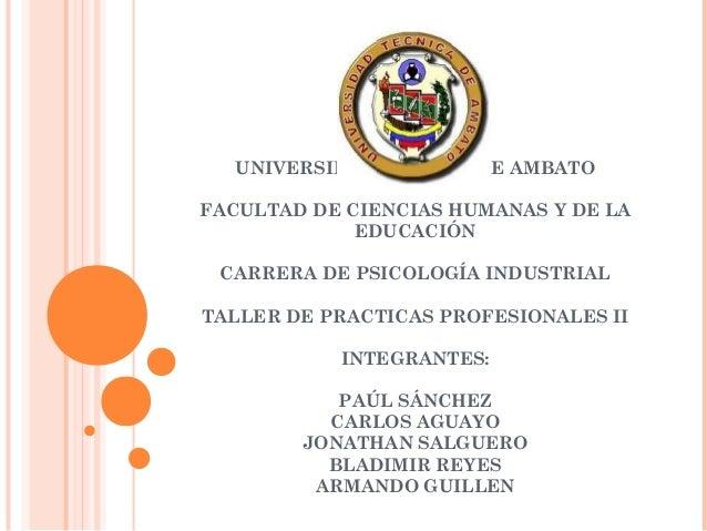UNIVERSIDAD TÉCNICA DE AMBATO FACULTAD DE CIENCIAS HUMANAS Y DE LA EDUCACIÓN CARRERA DE PSICOLOGÍA INDUSTRIAL TALLER DE PR...